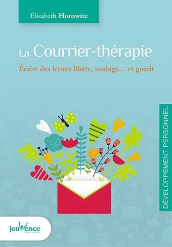La courrier-thérapie : écrire des lettres libère, soulage... et guérit / Élisabeth Horowitz.-