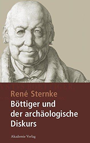 """Böttiger und der archäologische Diskurs: Mit einem Anhang der Schriften """"Goethe's Tod"""" und """"Nach Goethe's Tod"""" von Karl August Böttiger"""
