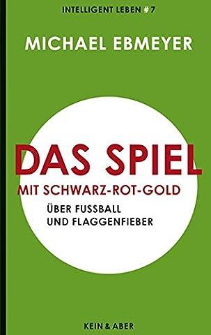 Das Spiel mit Schwarz-Rot-Gold: Über Fußball und Flaggenfieber: Über Fußball, Flaggen und Wir-Gefühle Intelligent leben 7 (Intelligent leben - Eine Essay-Reihe)