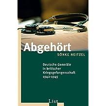 Abgehört: Deutsche Generäle in britischer Kriegsgefangenschaft 1942-1945