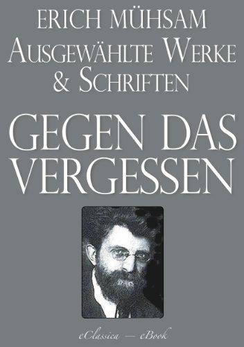 Erich Mühsam: Gegen das Vergessen - Ausgewählte Werke und Schriften