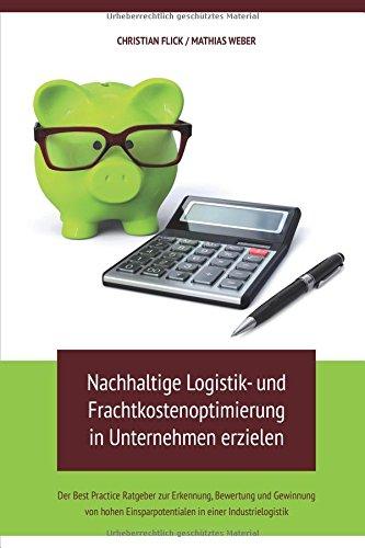 Nachhaltige Logistik- und Frachtkostenoptimierung in Unternehmen erzielen: Der Best Practice Ratgeber zur Erkennung, Bewertung und Gewinnung von hohen Einsparpotentialen in einer Industrielogistik