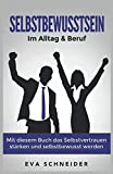 Selbstbewusstsein: Im Alltag & Beruf. Mit diesem Buch das Selbstvertrauen...