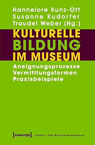 Kulturelle Bildung im Museum: Aneignungsprozesse - Vermittlungsformen - Praxisbeispiele (Schriften zum Kultur- und Museumsmanagement)