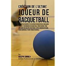 Creation de l'Ultime Joueur de Racquetball: Apprenez les secrets et les astuces utilises par les meilleurs joueurs et entraineurs de Racquetball ... votre Nutrition, et votre Tenacite Mentale