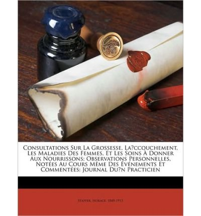 Consultations Sur La Grossesse, La Ccouchement, Les Maladies Des Femmes, Et Les Soins Donner Aux Nourrissons; Observations Personnelles, Not Es Au Cours M Me Des V Nements Et Comment Es: Journal Du N Practicien (Paperback)(French) - Common