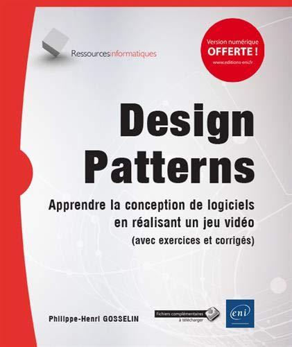 Design Patterns - Apprendre la conception de logiciels en réalisant un jeu vidéo (avec exercices et corrigés) par Philippe GOSSELIN