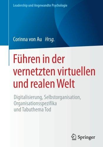 Führen in der vernetzten virtuellen und realen Welt: Digitalisierung, Selbstorganisation, Organisationsspezifika und Tabuthema Tod (Leadership und Angewandte Psychologie)