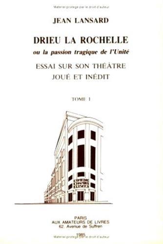Drieu la Rochelle ou la passion tragique de l'Unité : essai sur son théâtre joué et inédit. Tome 1