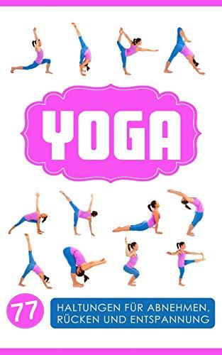 Yoga: Yoga für Einsteiger: 77 Haltungen für Abnehmen, Rücken und Entspannung (Yoga Bücher, Band 1)