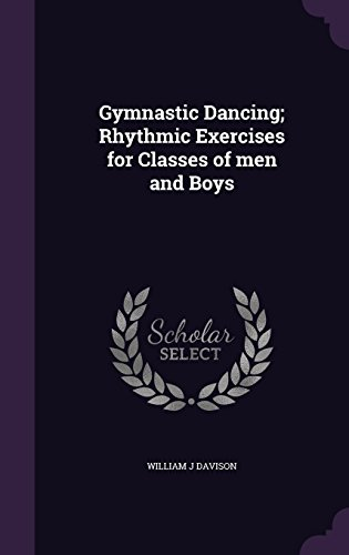 Gymnastic Dancing; Rhythmic Exercises for Classes of men and Boys por William J Davison