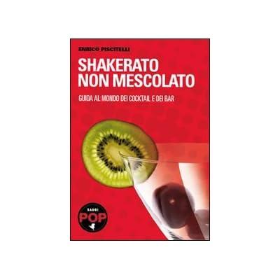 Shakerato Non Mescolato. Guida Al Mondo Dei Cocktail E Dei Bar