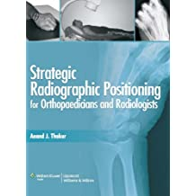 Strategic Radiographic Positioning: For Orthopaedicians & Radiologists