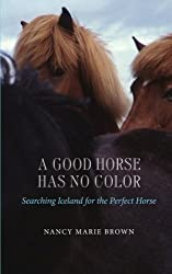 A Good Horse Has No Color: Searching Iceland for the Perfect Horse by Nancy Marie Brown (2013-06-27)