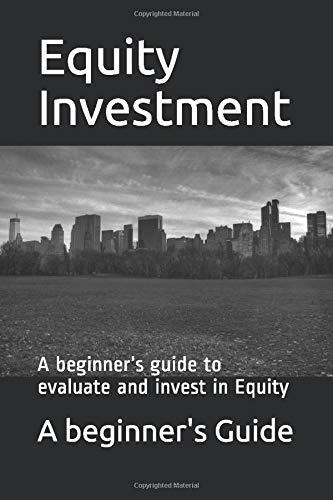 Equity Investments: A beginner's guide to evaluate and invest in Equity (Investment series, Band 4)