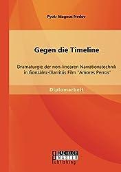 Gegen die Timeline: Dramaturgie der non-linearen Narrationstechnik in González-Iñarritús Film ?Amores Perros? by Pyotr Magnus Nedov (2014-04-25)