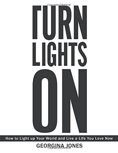 Turn Lights On: How to Light Up Your World and Live a Life You Love Now