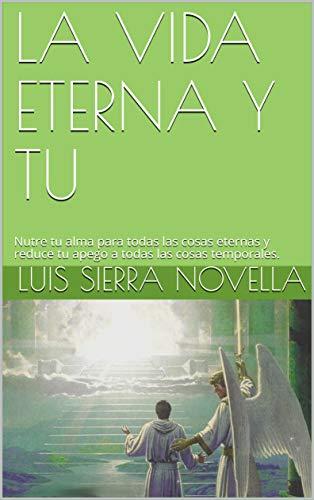 LA VIDA ETERNA Y TU: Nutre tu alma para todas las cosas eternas y reduce tu apego a todas las cosas temporales. por LUIS SIERRA NOVELLA