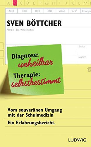 Diagnose: unheilbar. Therapie: selbstbestimmt: Vom souveränen Umgang mit der Schulmedizin. Ein Erfahrungsbericht (Medizin, Diagnose)