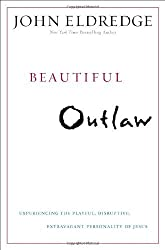 Beautiful Outlaw: Experiencing the Playful, Disruptive, Extravagant Personality of Jesus by John Eldredge (2011-10-12)