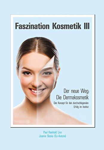 Faszination Kosmetik III: Der neue Weg: Die Dermakosmetik - Das Konzept für den durchschlagenden Erfolg im Institut