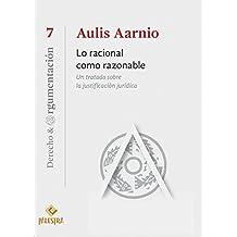 Lo racional como razonable: Un tratato sobre la justificación jurídica (Derecho & Argumentación nº 7) (Spanish Edition)