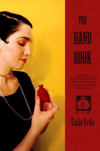 The Hand Book: Hoodoo Mojos, Gris-Gris, Medicine Bags, Jackballs and Paquets