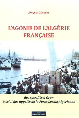 L'agonie de l'Algérie française : Des sacrifiés d'Oran à celui des appelés de la force locale algérienne par Jacques Goudrot