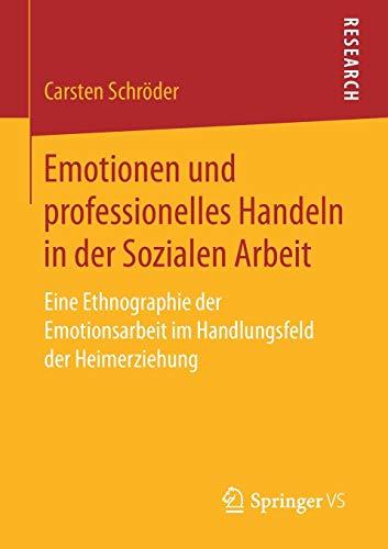 Emotionen und professionelles Handeln in der Sozialen Arbeit: Eine Ethnographie der Emotionsarbeit im Handlungsfeld der Heimerziehung