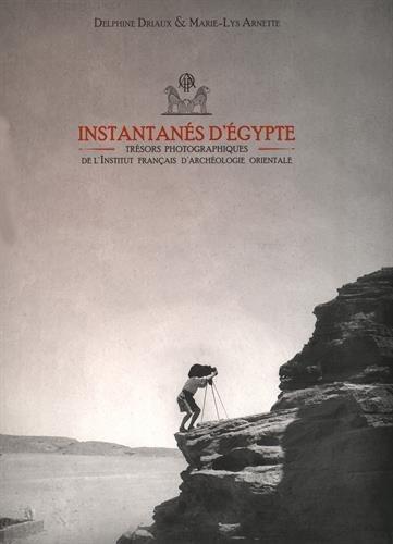 Instantans d'Egypte : Trsors photographiques de l'Institut franais d'archologie orientale