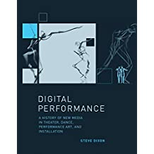 Dixon, S: Digital Performance: A History of New Media in Theater, Dance, Performance Art, and Installation (Leonardo)