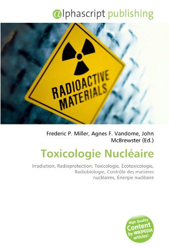 Toxicologie Nucléaire: Irradiation, Radioprotection, Toxicologie, Écotoxicologie, Radiobiologie, Contrôle des matières nucléaires, Énergie nucléaire