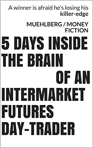 (TRADERS succeed or die by how well they make DECISIONS) 5 days inside the brain of an intermarket futures day-trader (muehlberg fiction) (English Edition)