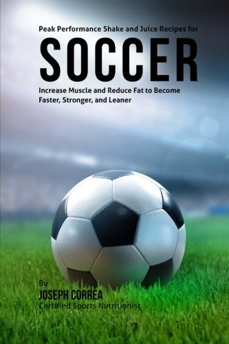 Peak Performance Shake and Juice Recipes for Soccer: Increase Muscle and Reduce Fat to Become Faster, Stronger, and Leaner por Joseph Correa (Certified Sports Nutritionist)