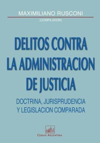 Delitos Contra la Administracion de Justicia: Doctrina, Jurisprudencia y Legislacion Comparada por Maximiliano Rusconi