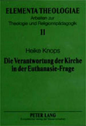 Die Verantwortung der Kirche in der Euthanasie-Frage: Eine Untersuchung zu den historischen Wurzeln der Euthanasie-Diskussion in Kirche und Theologie (Elementa Theologiae, Band 11)