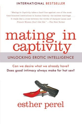 Mating in Captivity: Unlocking Erotic Intelligence by Perel, Esther (2007) Paperback