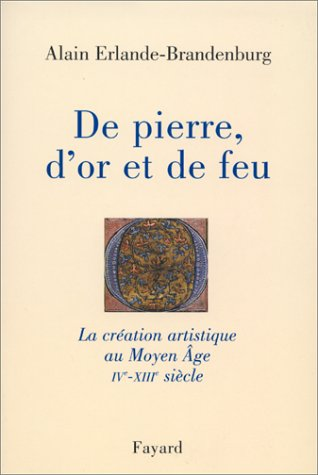 De pierre, d'or et de feu. La création artistique au Moyen Âge, IVème-XIIIème siècle