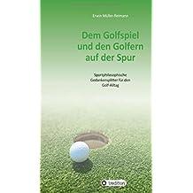 Dem Golfspiel und den Golfern auf der Spur: Sportphilosophische Gedankensplitter für den Golf-Alltag
