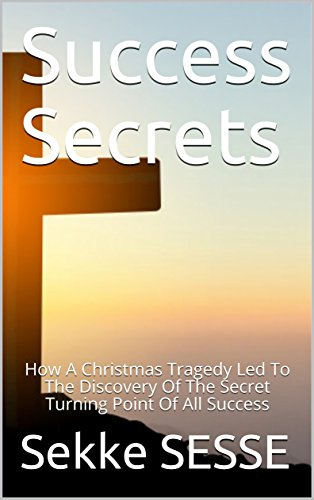 Success Secrets: How A Christmas Tragedy Led To The Discovery Of The Secret Turning Point Of All Success book cover