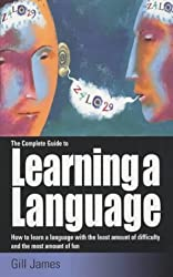 The Complete Guide to Learning a Language: How to Learn a Language with the Least Amount of Difficulty and the Most Amount of Fun