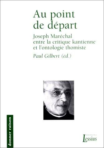 Au point de départ. Joseph Maréchal entre la critique kantienne et l'ontologie thomiste (Depart Points De)