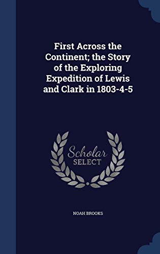 First Across the Continent; The Story of the Exploring Expedition of Lewis and Clark in 1803-4-5 -