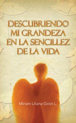 Descubriendo Mi Grandeza En La Sencillez De La Vida por Miriam Liliana Girón L.