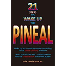 21 steps  to  wake  up  the PINEAL: Wake up  your  consciousness connecting  to the  pineal - pituitary vibration    Learn how  to  fuse  self-consciousnees ... vibrational  speed (English Edition)