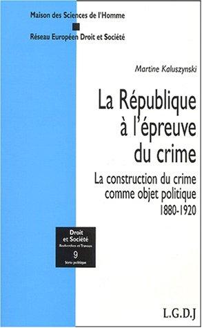 La République à l'épreuve du crime. La construction du crime comme objet politique 1880-1920
