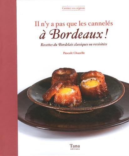 Il n'y a pas que les cannelés à Bordeaux ! : Recettes bordelaises classiques ou revisitées par Pascale Chazelle