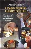 I magici mondi di Harry Potter. Guida ai personaggi, miti e leggende della saga del mago di Hogwarts