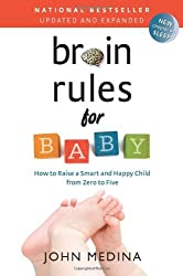 Brain Rules for Baby (Updated and Expanded): How to Raise a Smart and Happy Child from Zero to Five by John Medina (2014-04-22)