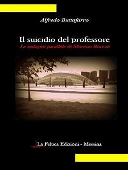 Il suicidio del professore: le indagini parallele di Moreno Roccati (Il giallo Vol. 1) di [Buttafarro, Alfredo]